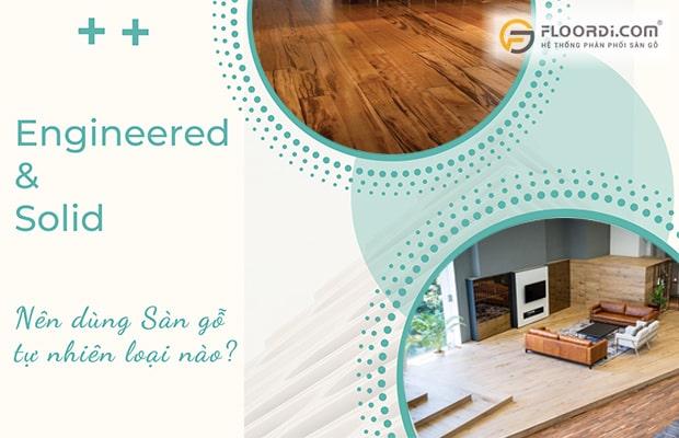 Nên dùng sàn gỗ tự nhiên kỹ thuật Engineered hay nguyên thanh Solid?